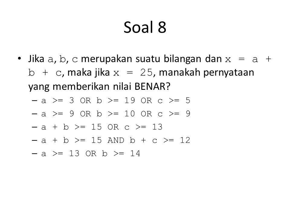 Soal 8 Jika a, b, c merupakan suatu bilangan dan x = a + b + c, maka jika x = 25, manakah pernyataan yang memberikan nilai BENAR? – a >= 3 OR b >= 19