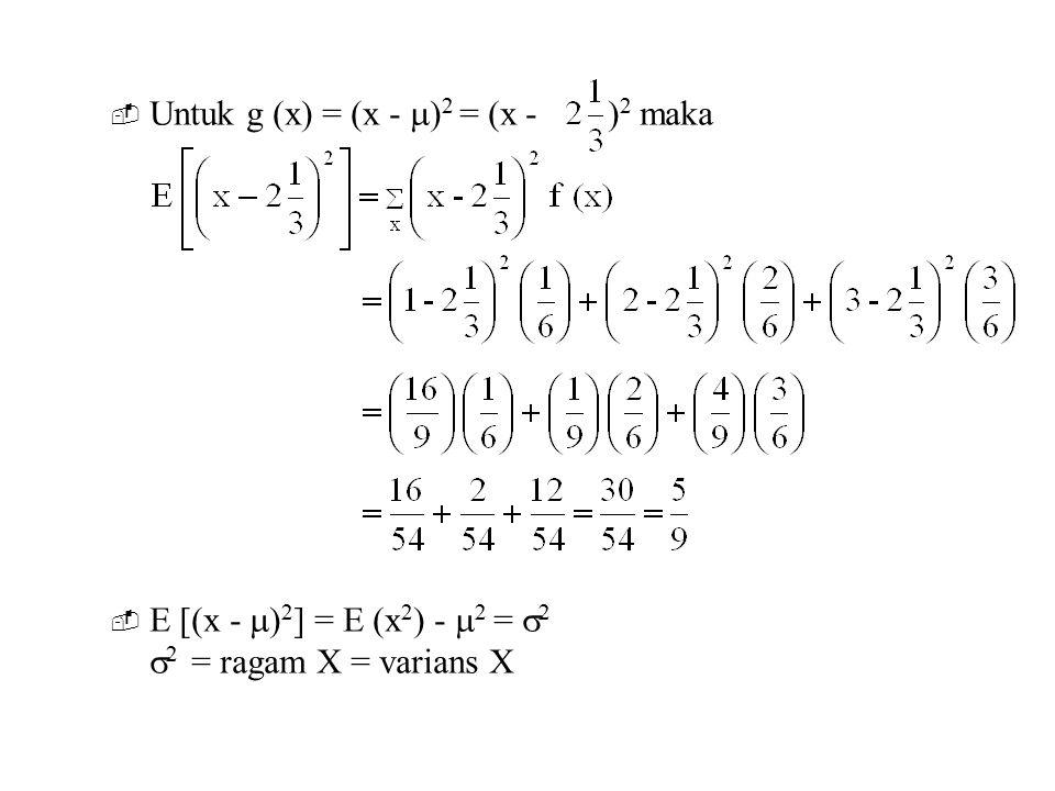  Untuk g (x) = (x -  ) 2 = (x - ) 2 maka  E [(x -  ) 2 ] = E (x 2 ) -  2 =  2  2 = ragam X = varians X