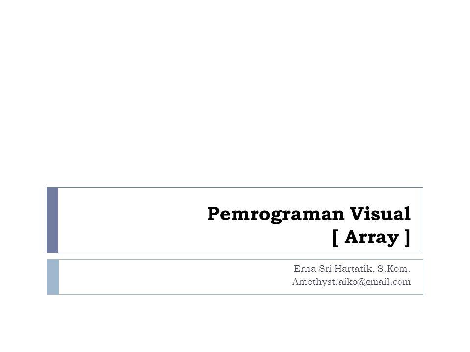 Pemrograman Visual [ Array ] Erna Sri Hartatik, S.Kom. Amethyst.aiko@gmail.com