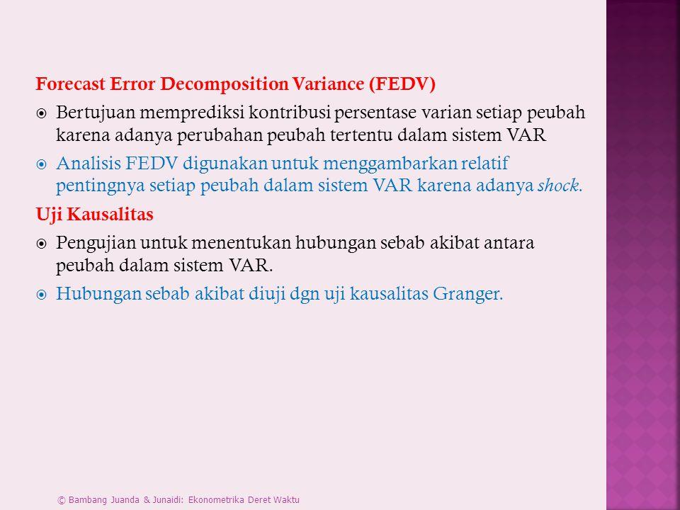 Forecast Error Decomposition Variance (FEDV)  Bertujuan memprediksi kontribusi persentase varian setiap peubah karena adanya perubahan peubah tertentu dalam sistem VAR  Analisis FEDV digunakan untuk menggambarkan relatif pentingnya setiap peubah dalam sistem VAR karena adanya shock.