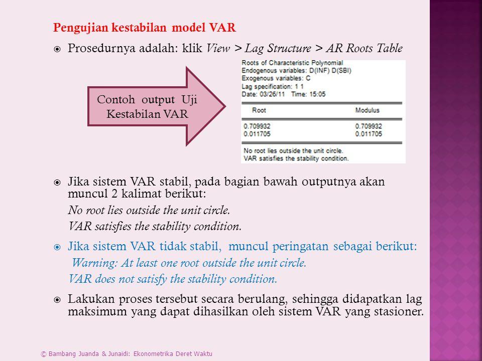 Pengujian kestabilan model VAR  Prosedurnya adalah: klik View > Lag Structure > AR Roots Table  Jika sistem VAR stabil, pada bagian bawah outputnya akan muncul 2 kalimat berikut: No root lies outside the unit circle.