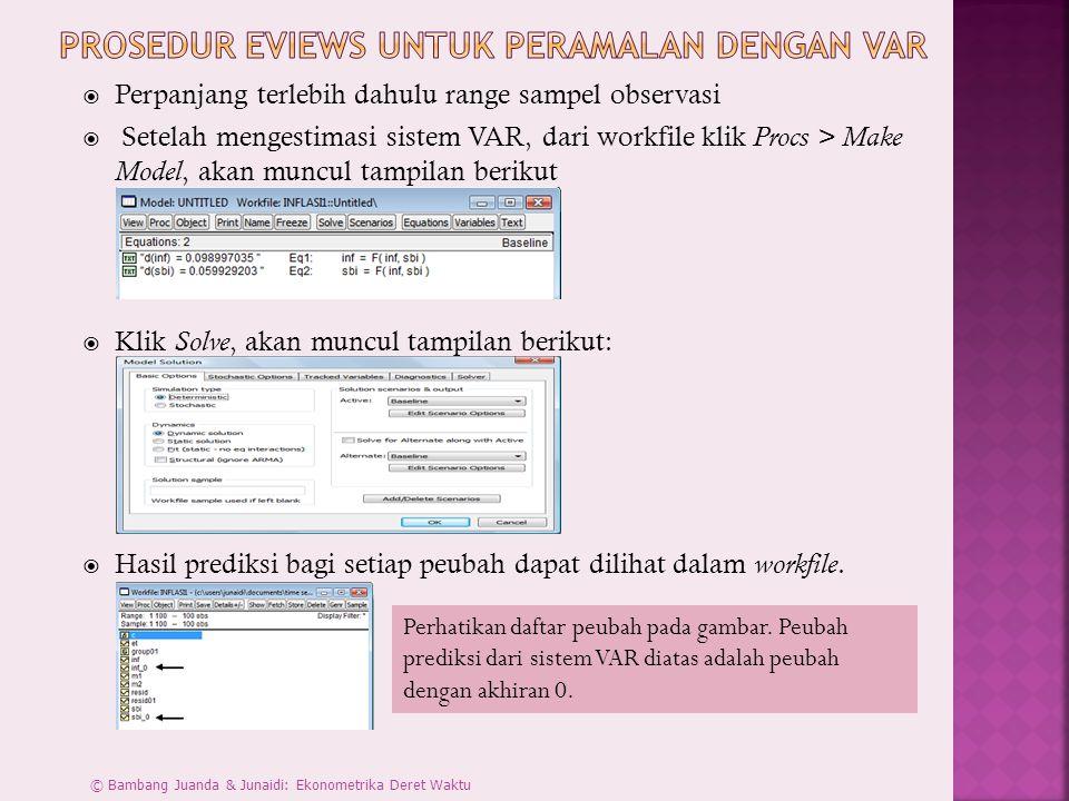  Perpanjang terlebih dahulu range sampel observasi  Setelah mengestimasi sistem VAR, dari workfile klik Procs > Make Model, akan muncul tampilan berikut  Klik Solve, akan muncul tampilan berikut:  Hasil prediksi bagi setiap peubah dapat dilihat dalam workfile.