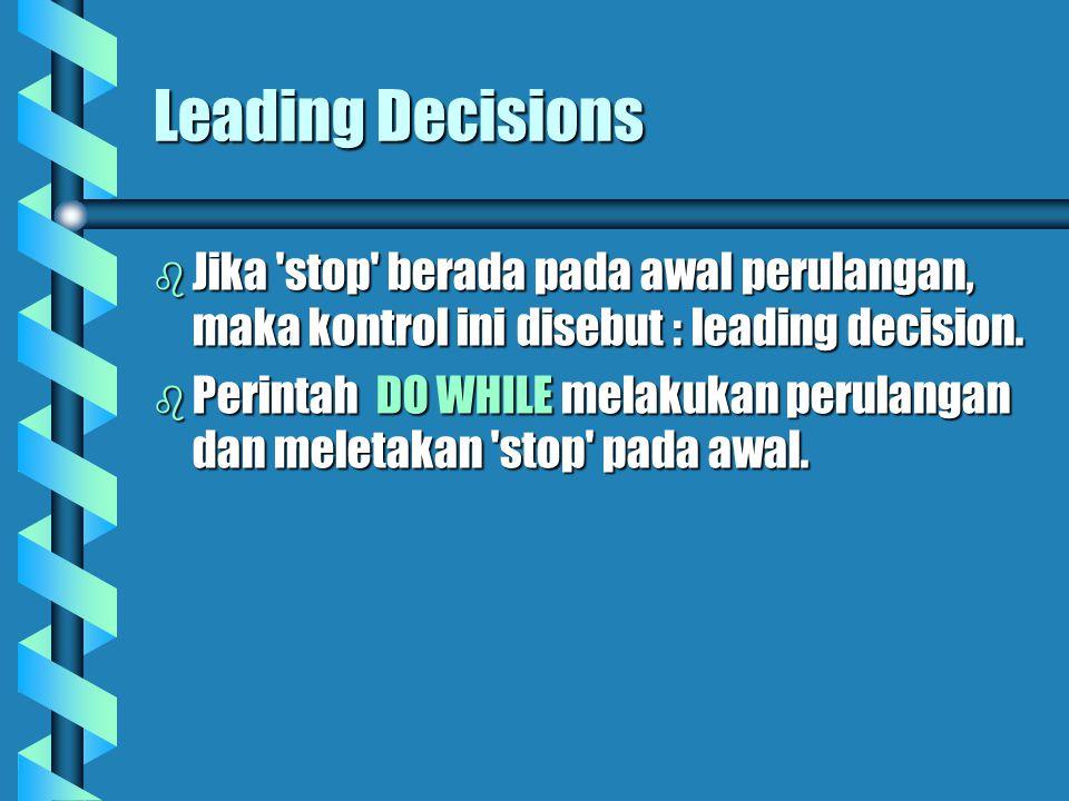 Leading Decisions  Jika stop berada pada awal perulangan, maka kontrol ini disebut : leading decision.