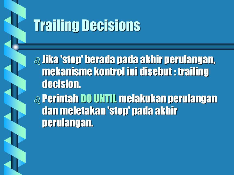 Trailing Decisions  Jika stop berada pada akhir perulangan, mekanisme kontrol ini disebut : trailing decision.