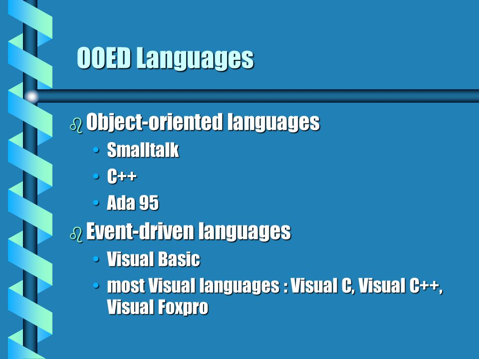 OOED Languages  Object-oriented languages SmalltalkSmalltalk C++C++ Ada 95Ada 95  Event-driven languages Visual BasicVisual Basic most Visual languages : Visual C, Visual C++, Visual Foxpromost Visual languages : Visual C, Visual C++, Visual Foxpro
