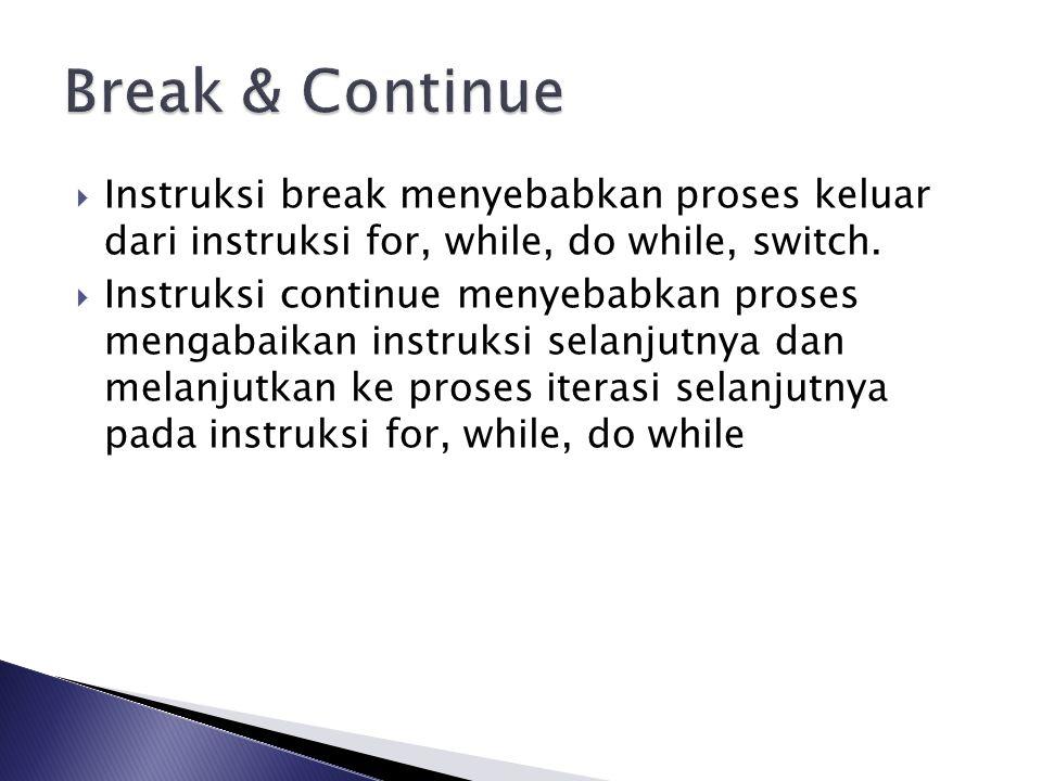  Instruksi break menyebabkan proses keluar dari instruksi for, while, do while, switch.  Instruksi continue menyebabkan proses mengabaikan instruksi