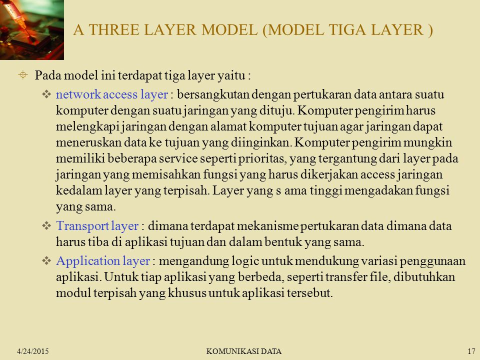 4/24/2015KOMUNIKASI DATA17 A THREE LAYER MODEL (MODEL TIGA LAYER )  Pada model ini terdapat tiga layer yaitu :  network access layer : bersangkutan dengan pertukaran data antara suatu komputer dengan suatu jaringan yang dituju.