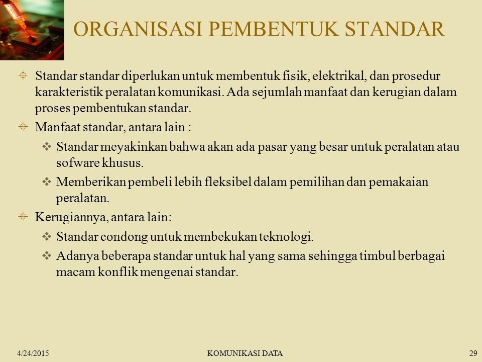 4/24/2015KOMUNIKASI DATA29 ORGANISASI PEMBENTUK STANDAR  Standar standar diperlukan untuk membentuk fisik, elektrikal, dan prosedur karakteristik per