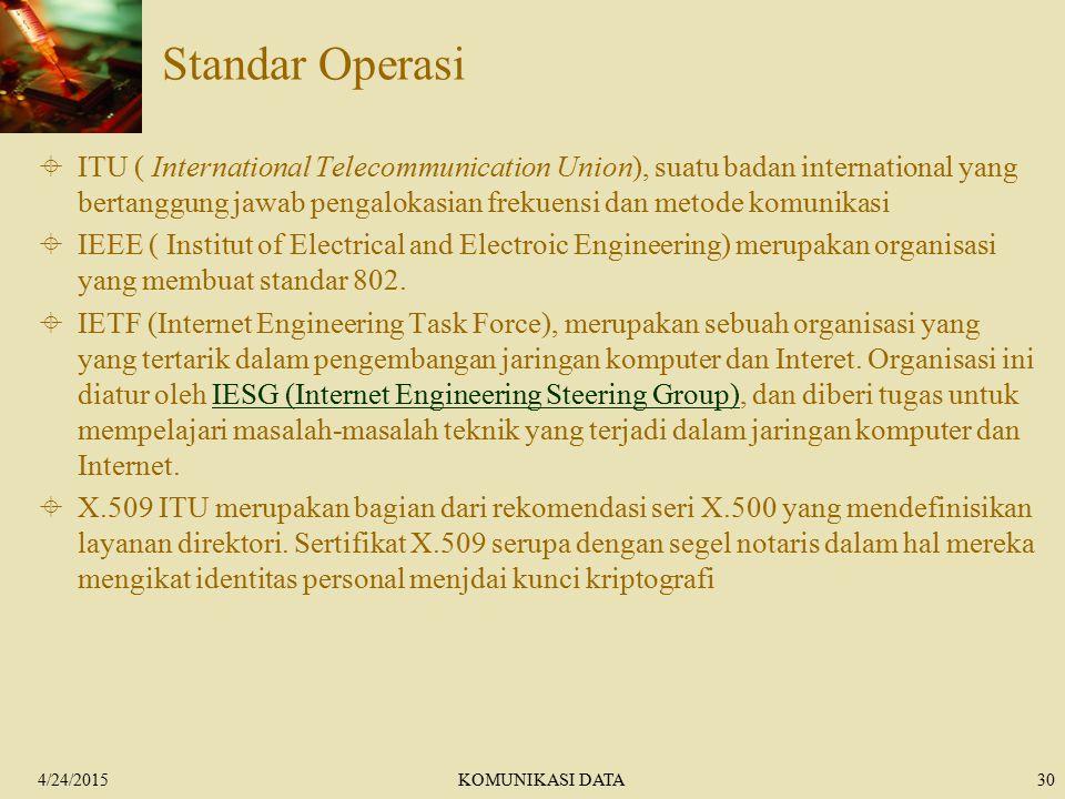 4/24/2015KOMUNIKASI DATA30 Standar Operasi  ITU ( International Telecommunication Union), suatu badan international yang bertanggung jawab pengalokasian frekuensi dan metode komunikasi  IEEE ( Institut of Electrical and Electroic Engineering) merupakan organisasi yang membuat standar 802.