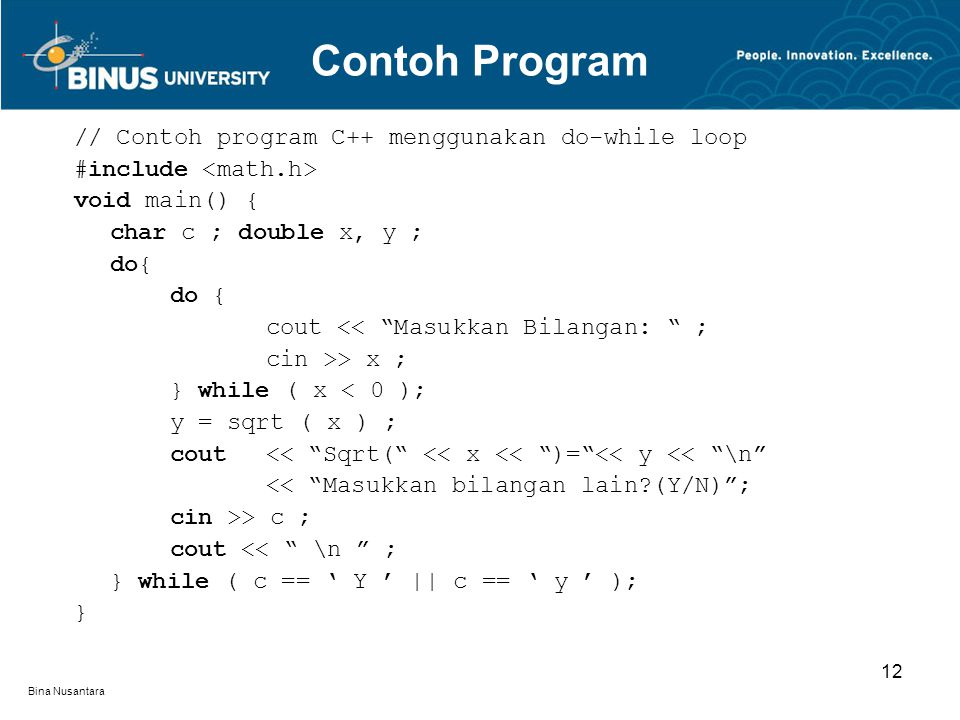 Bina Nusantara // Contoh program C++ menggunakan do-while loop #include void main() { char c ; double x, y ; do{ cout << Masukkan Bilangan: ; cin >> x ; } while ( x < 0 ); y = sqrt ( x ) ; cout << Sqrt( << x << )= << y << \n << Masukkan bilangan lain?(Y/N) ; cin >> c ; cout << \n ; } while ( c == ' Y ' || c == ' y ' ); } Contoh Program 12