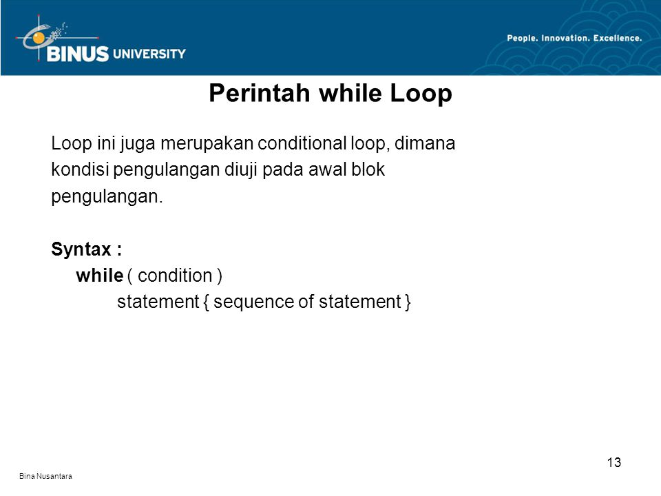 Bina Nusantara Loop ini juga merupakan conditional loop, dimana kondisi pengulangan diuji pada awal blok pengulangan. Syntax : while ( condition ) sta