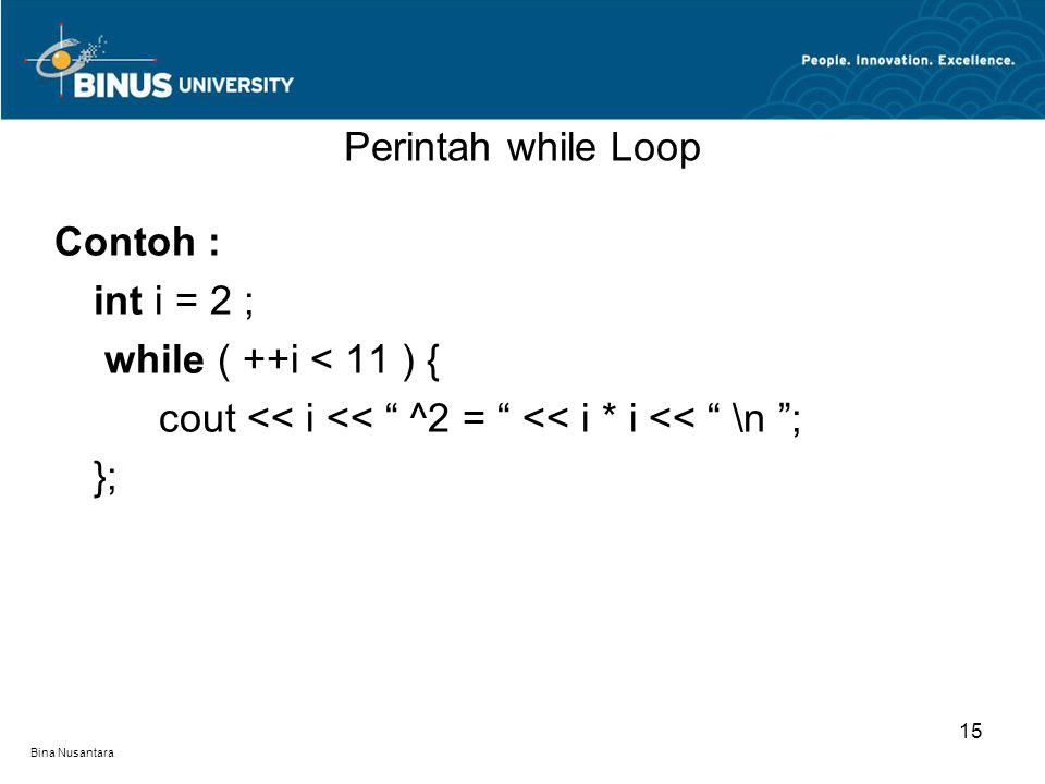 "Bina Nusantara Contoh : int i = 2 ; while ( ++i < 11 ) { cout << i << "" ^2 = "" << i * i << "" \n ""; }; Perintah while Loop 15"