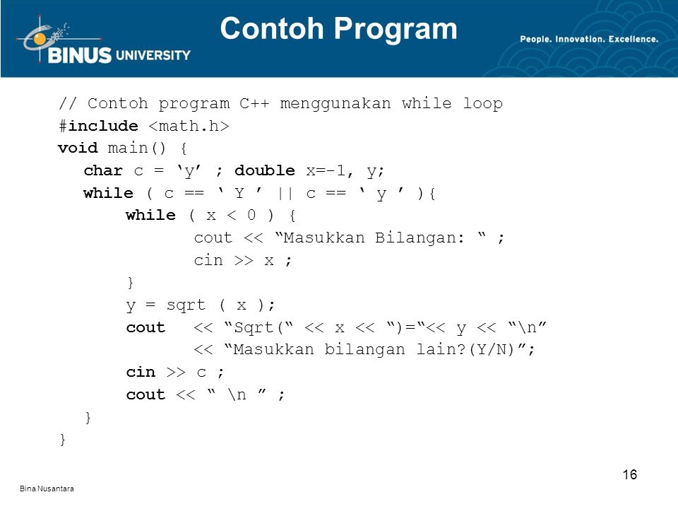 Bina Nusantara // Contoh program C++ menggunakan while loop #include void main() { char c = 'y' ; double x=-1, y; while ( c == ' Y ' || c == ' y ' ){