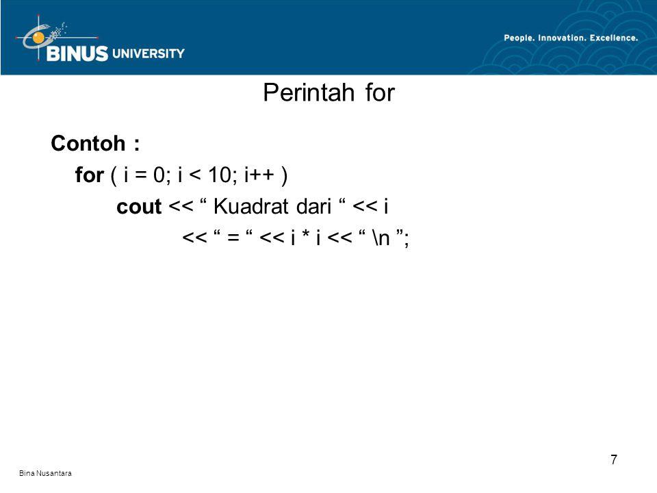 "Bina Nusantara Perintah for Contoh : for ( i = 0; i < 10; i++ ) cout << "" Kuadrat dari "" << i << "" = "" << i * i << "" \n ""; 7"