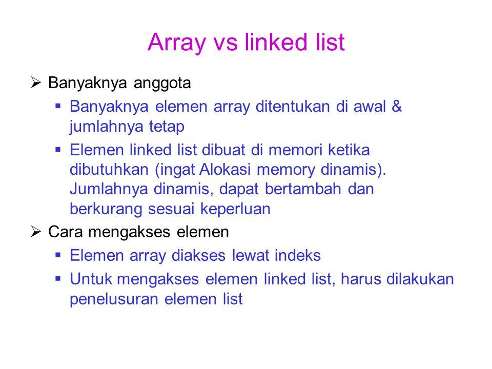 Array vs linked list  Cara mengakses elemen  Elemen array diakses lewat indeks  Untuk mengakses elemen linked list, harus dilakukan penelusuran ele