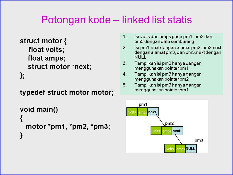 Potongan kode – linked list statis struct motor { float volts; float amps; struct motor *next; }; typedef struct motor motor; void main() { motor *pm1