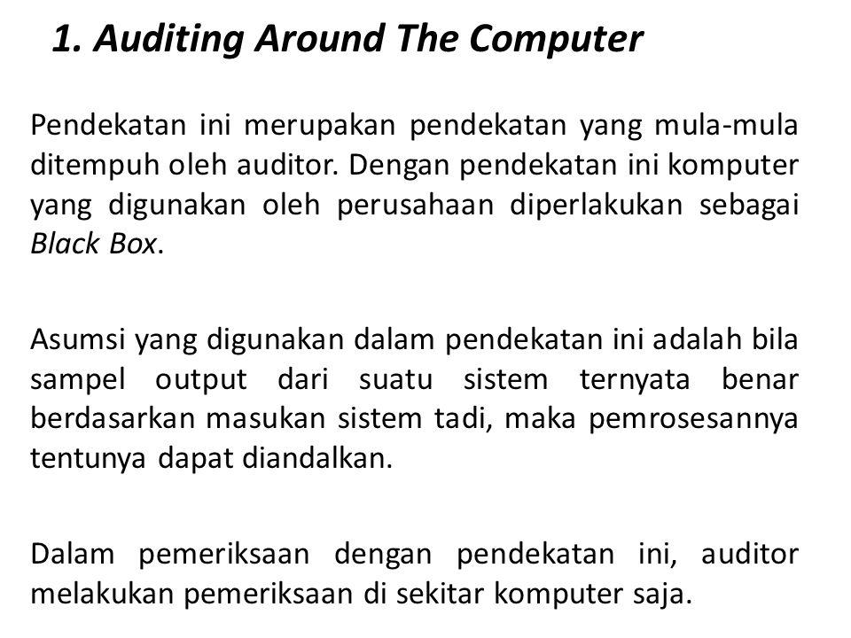 1. Auditing Around The Computer Pendekatan ini merupakan pendekatan yang mula-mula ditempuh oleh auditor. Dengan pendekatan ini komputer yang digunaka