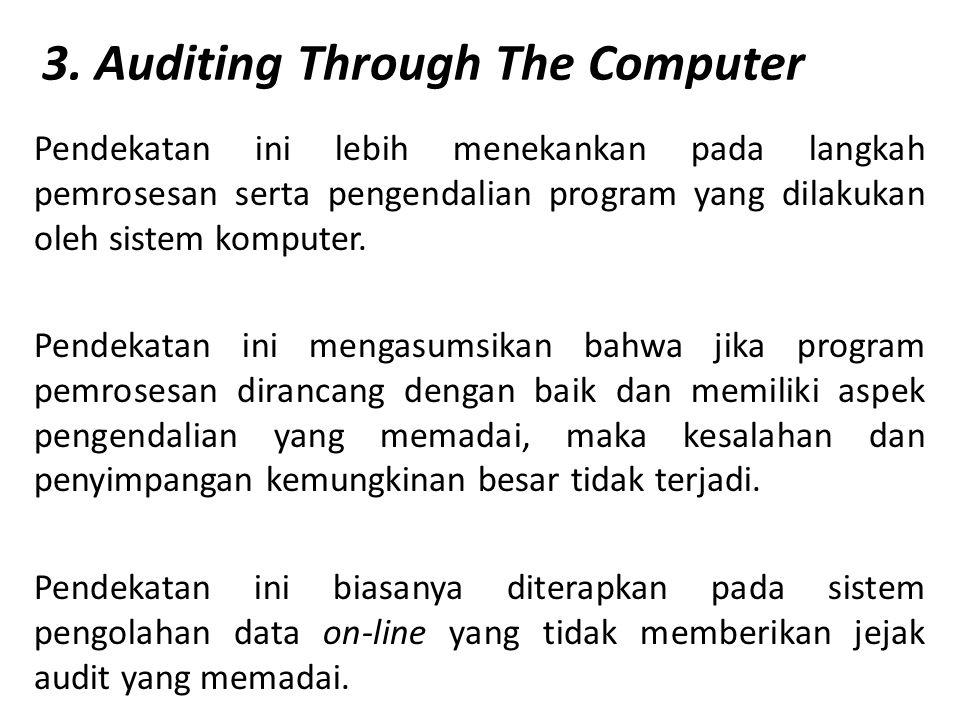 3. Auditing Through The Computer Pendekatan ini lebih menekankan pada langkah pemrosesan serta pengendalian program yang dilakukan oleh sistem kompute