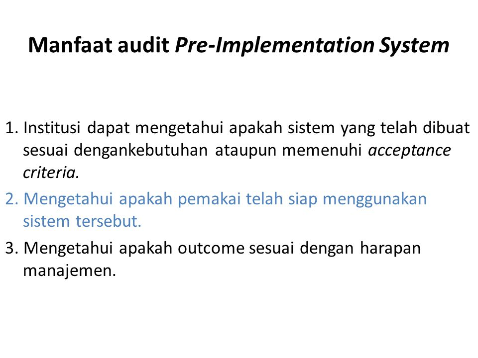 Manfaat audit Pre-Implementation System 1. Institusi dapat mengetahui apakah sistem yang telah dibuat sesuai dengankebutuhan ataupun memenuhi acceptan