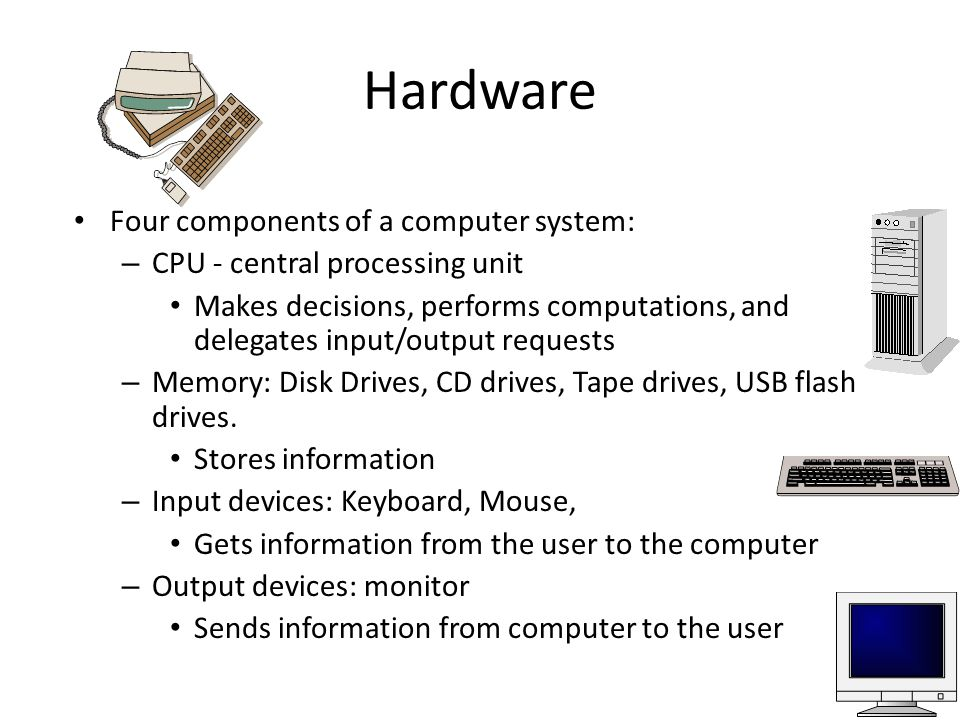 Hardware Four components of a computer system: – CPU - central processing unit Makes decisions, performs computations, and delegates input/output requests – Memory: Disk Drives, CD drives, Tape drives, USB flash drives.