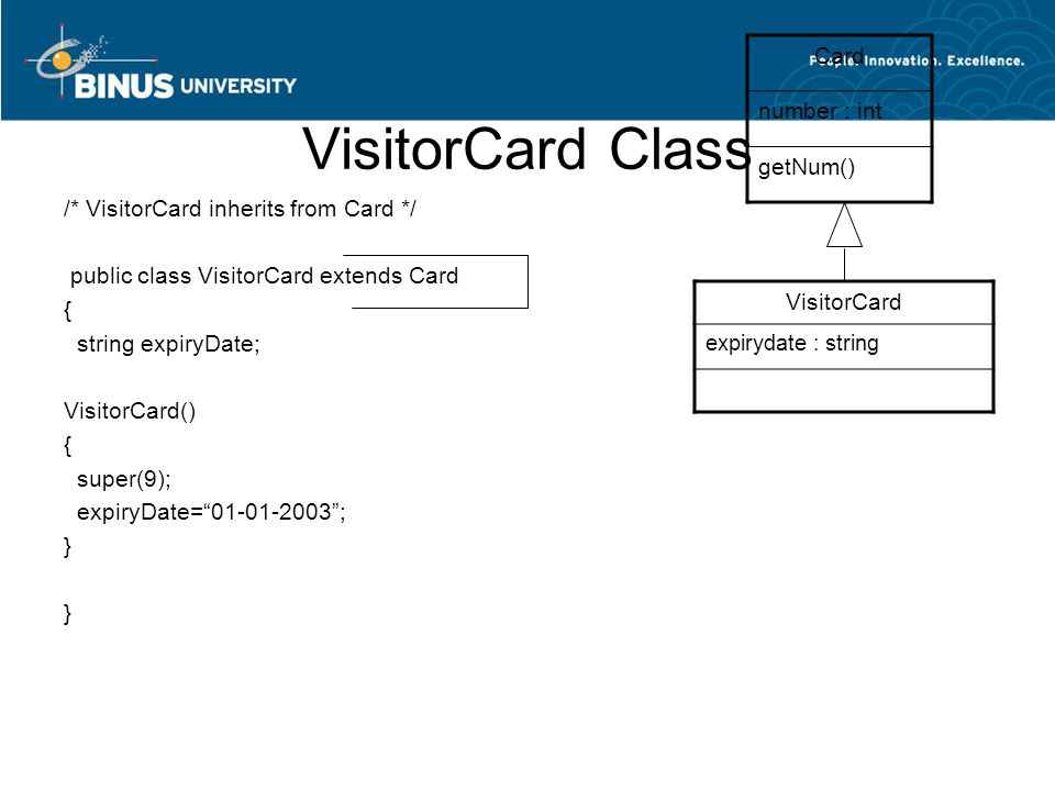 VisitorCard Class /* VisitorCard inherits from Card */ public class VisitorCard extends Card { string expiryDate; VisitorCard() { super(9); expiryDate= 01-01-2003 ; } Card number : int getNum() VisitorCard expirydate : string
