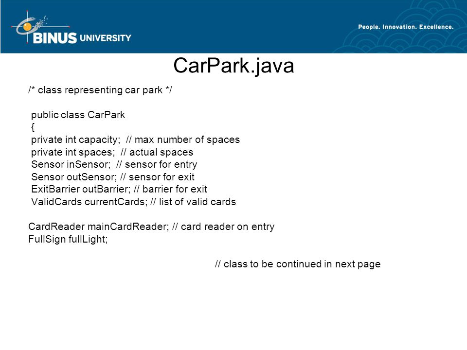CarPark.java /* class representing car park */ public class CarPark { private int capacity; // max number of spaces private int spaces; // actual spaces Sensor inSensor; // sensor for entry Sensor outSensor; // sensor for exit ExitBarrier outBarrier; // barrier for exit ValidCards currentCards; // list of valid cards CardReader mainCardReader; // card reader on entry FullSign fullLight; // class to be continued in next page