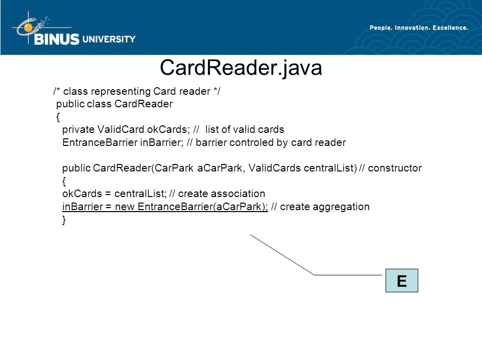 CardReader.java /* class representing Card reader */ public class CardReader { private ValidCard okCards; // list of valid cards EntranceBarrier inBarrier; // barrier controled by card reader public CardReader(CarPark aCarPark, ValidCards centralList) // constructor { okCards = centralList; // create association inBarrier = new EntranceBarrier(aCarPark); // create aggregation } E
