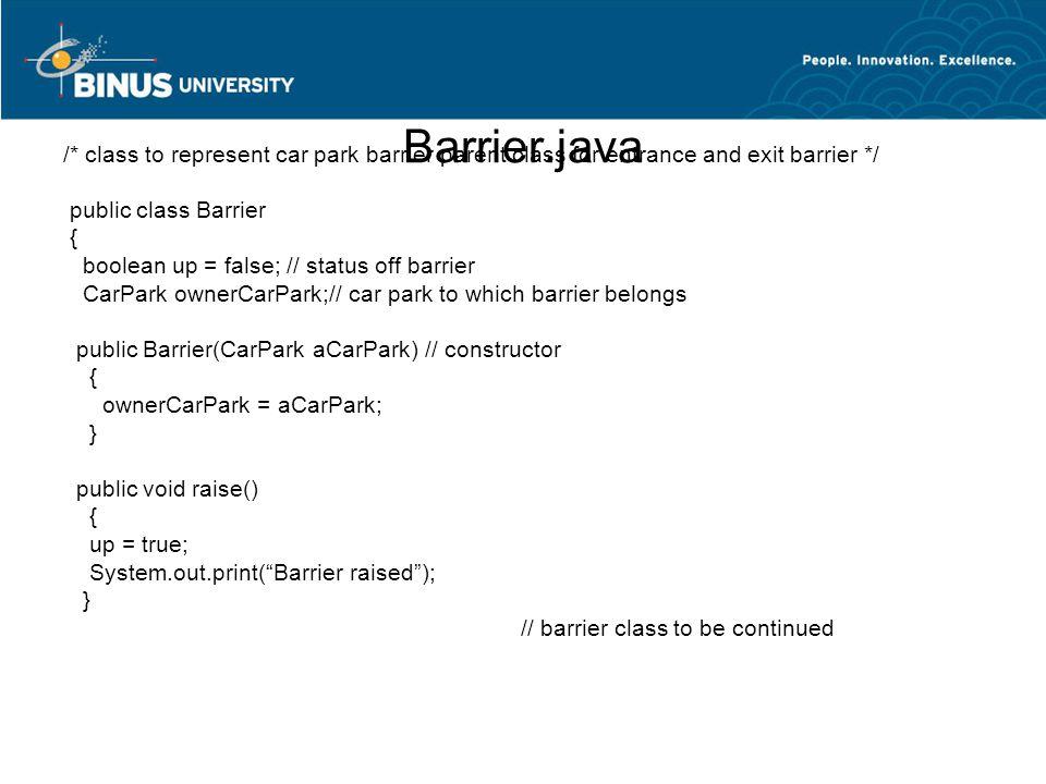 Barrier.java /* class to represent car park barrier parent class for entrance and exit barrier */ public class Barrier { boolean up = false; // status
