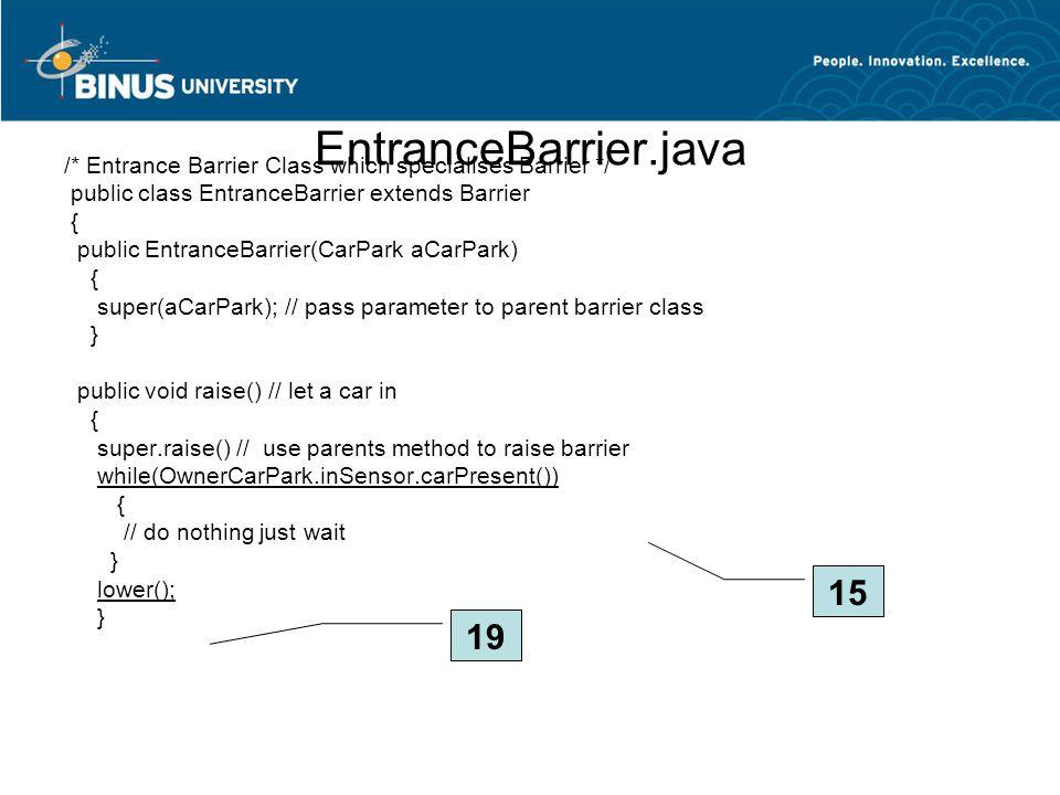 EntranceBarrier.java /* Entrance Barrier Class which specialises Barrier */ public class EntranceBarrier extends Barrier { public EntranceBarrier(CarP