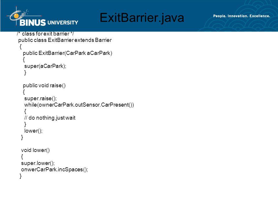 ExitBarrier.java /* class for exit barrier */ public class ExitBarrier extends Barrier { public ExitBarrier(CarPark aCarPark) { super(aCarPark); } pub