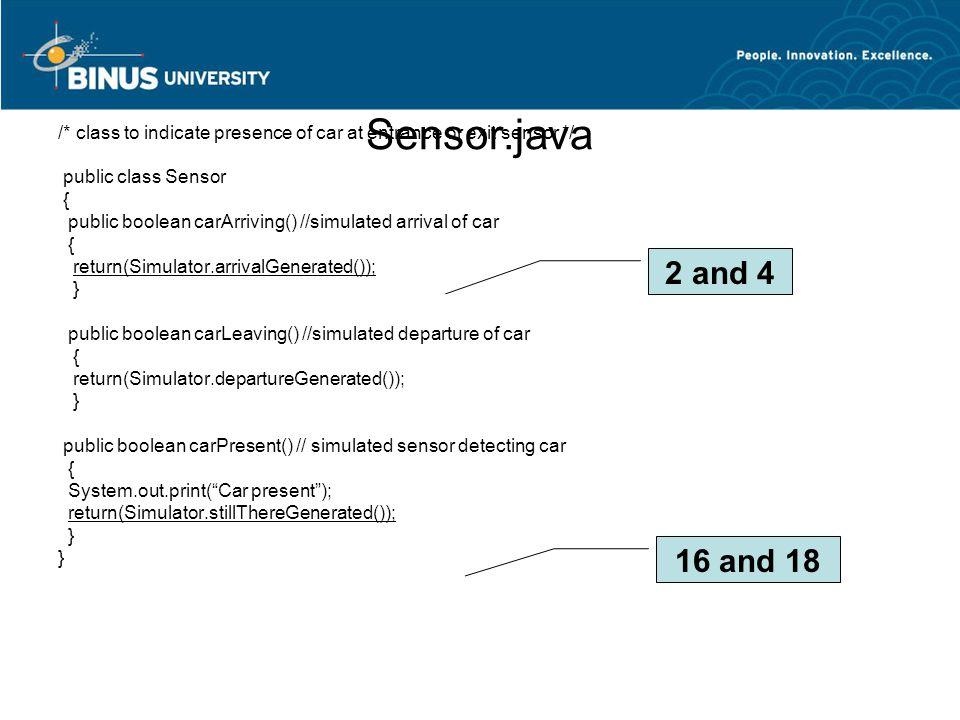 Sensor.java /* class to indicate presence of car at entrance or exit sensor */ public class Sensor { public boolean carArriving() //simulated arrival