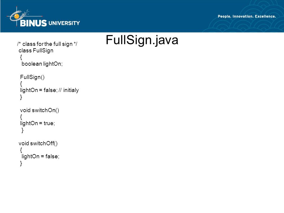 FullSign.java /* class for the full sign */ class FullSign { boolean lightOn; FullSign() { lightOn = false; // initialy } void switchOn() { lightOn =