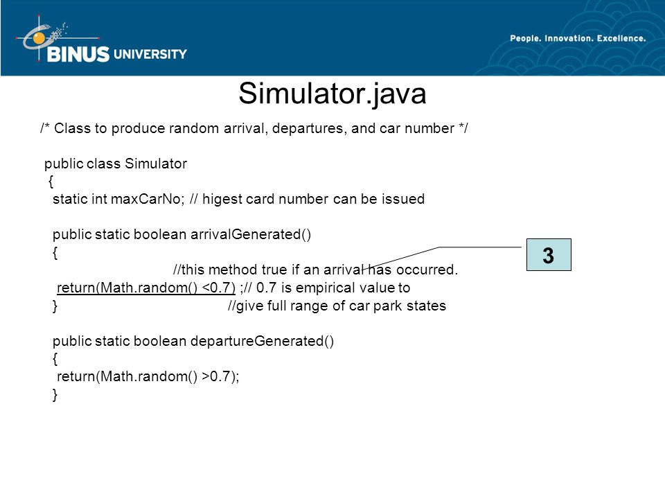 Simulator.java /* Class to produce random arrival, departures, and car number */ public class Simulator { static int maxCarNo; // higest card number can be issued public static boolean arrivalGenerated() { //this method true if an arrival has occurred.