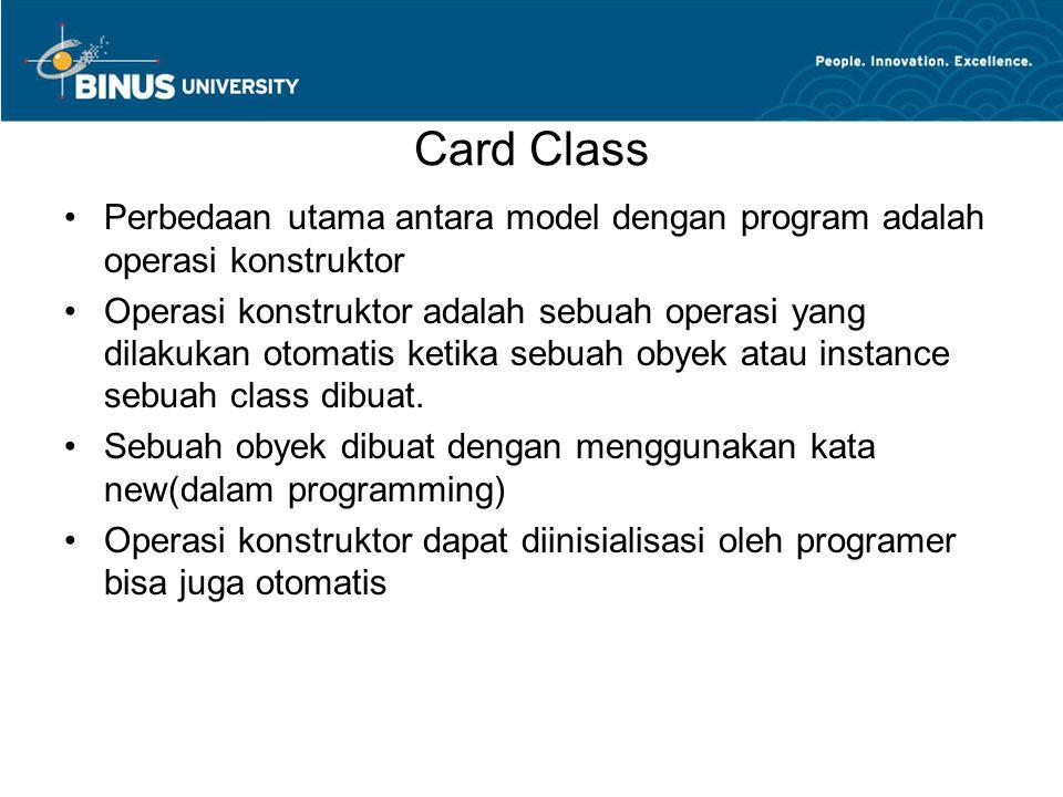 Card Class Perbedaan utama antara model dengan program adalah operasi konstruktor Operasi konstruktor adalah sebuah operasi yang dilakukan otomatis ketika sebuah obyek atau instance sebuah class dibuat.
