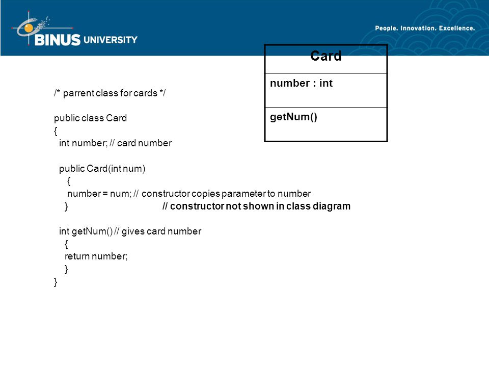 /* parrent class for cards */ public class Card { int number; // card number public Card(int num) { number = num; // constructor copies parameter to number } // constructor not shown in class diagram int getNum() // gives card number { return number; } Card number : int getNum()