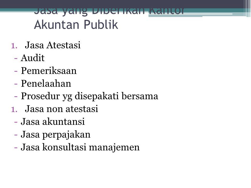 Jasa yang Diberikan Kantor Akuntan Publik 1.Jasa Atestasi -Audit -Pemeriksaan -Penelaahan -Prosedur yg disepakati bersama 1.Jasa non atestasi -Jasa ak