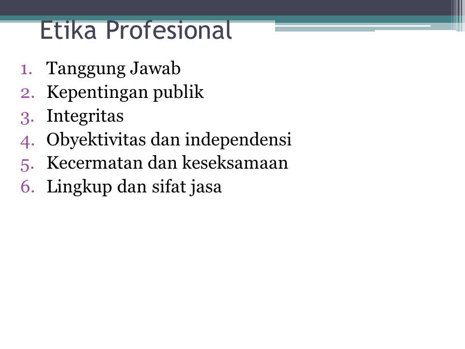 Etika Profesional 1.Tanggung Jawab 2.Kepentingan publik 3.Integritas 4.Obyektivitas dan independensi 5.Kecermatan dan keseksamaan 6.Lingkup dan sifat