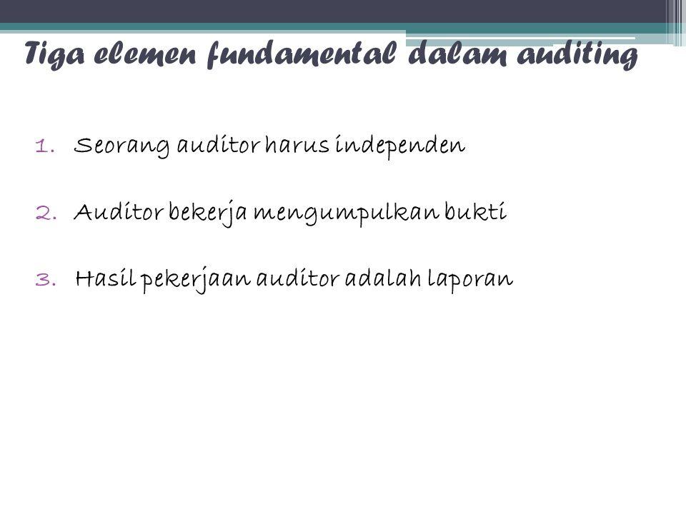 Tiga elemen fundamental dalam auditing 1.Seorang auditor harus independen 2.Auditor bekerja mengumpulkan bukti 3.Hasil pekerjaan auditor adalah lapora