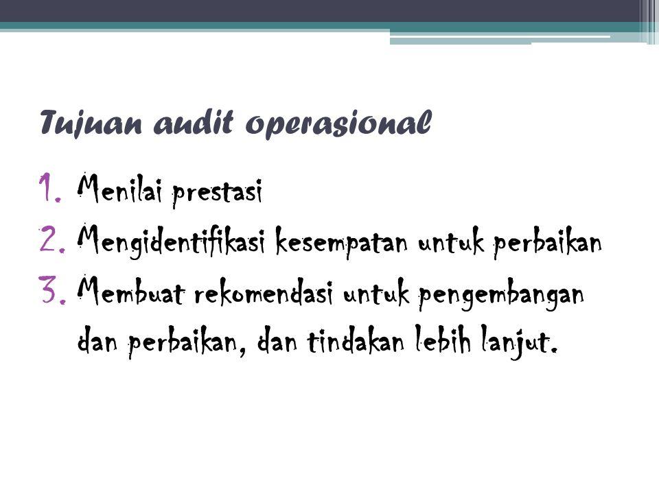 Tujuan audit operasional 1.Menilai prestasi 2.Mengidentifikasi kesempatan untuk perbaikan 3.Membuat rekomendasi untuk pengembangan dan perbaikan, dan