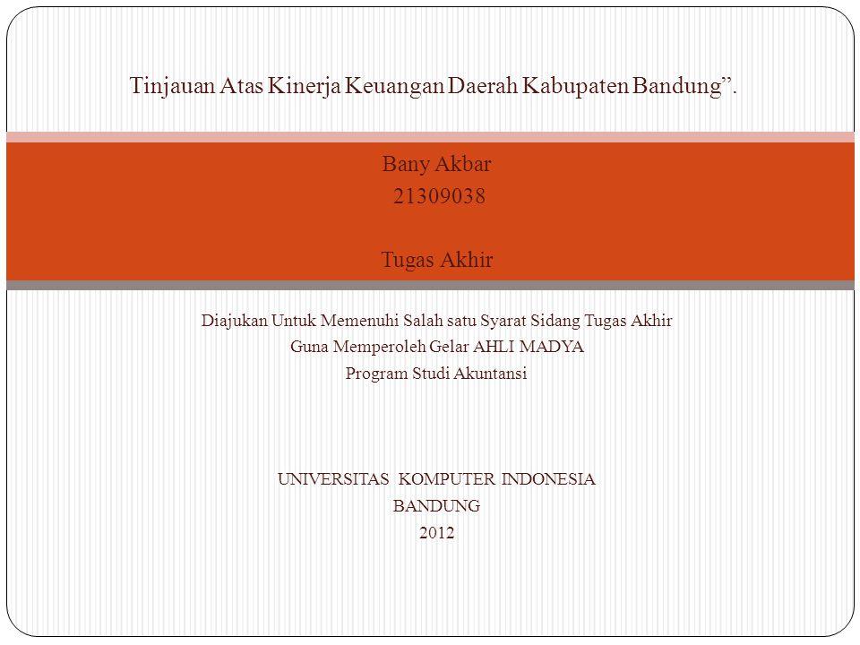 Bany Akbar 21309038 Tugas Akhir Diajukan Untuk Memenuhi Salah satu Syarat Sidang Tugas Akhir Guna Memperoleh Gelar AHLI MADYA Program Studi Akuntansi UNIVERSITAS KOMPUTER INDONESIA BANDUNG 2012 Tinjauan Atas Kinerja Keuangan Daerah Kabupaten Bandung .