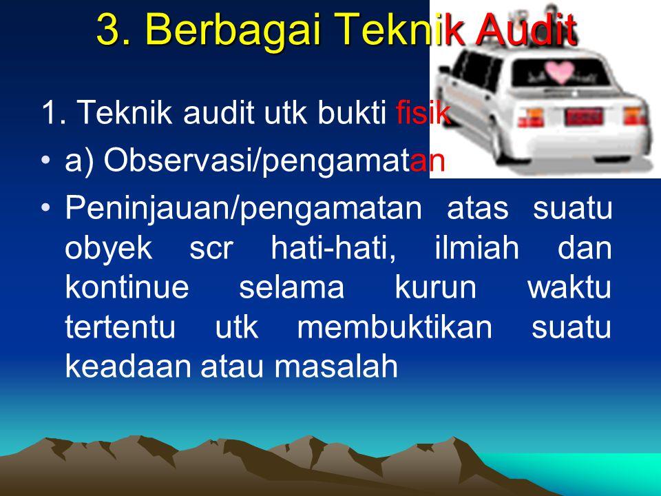 3. Berbagai Teknik Audit 1. Teknik audit utk bukti fisik a) Observasi/pengamatan Peninjauan/pengamatan atas suatu obyek scr hati-hati, ilmiah dan kont