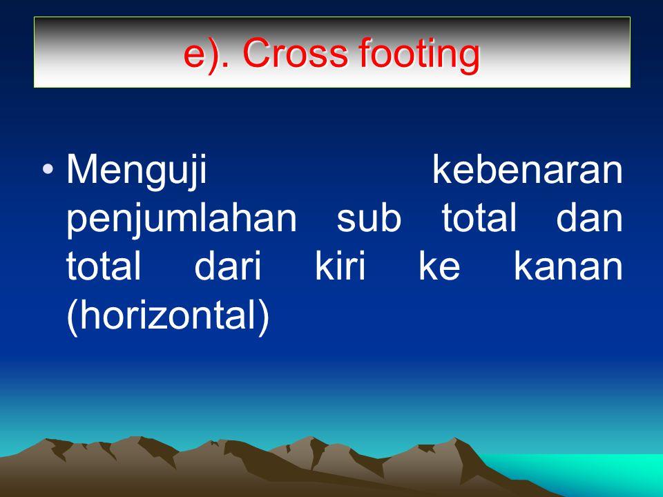 e). Cross footing Menguji kebenaran penjumlahan sub total dan total dari kiri ke kanan (horizontal)