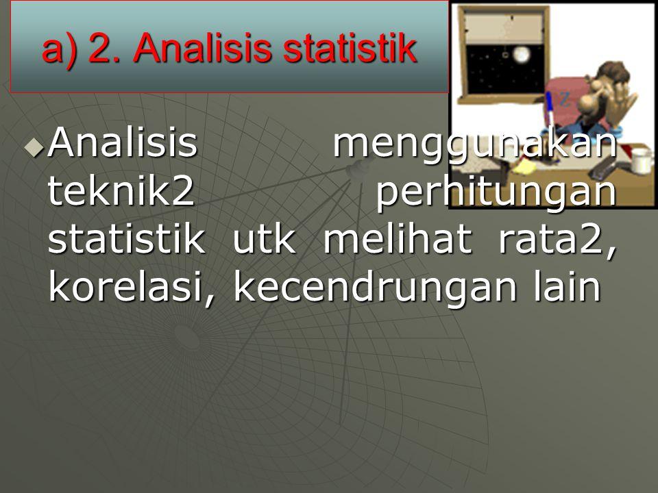 a) 2. Analisis statistik  Analisis menggunakan teknik2 perhitungan statistik utk melihat rata2, korelasi, kecendrungan lain
