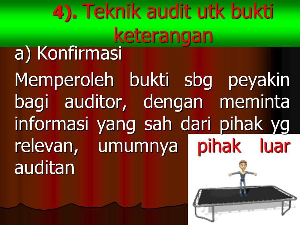 4). Teknik audit utk bukti keterangan a) Konfirmasi a) Konfirmasi Memperoleh bukti sbg peyakin bagi auditor, dengan meminta informasi yang sah dari pi