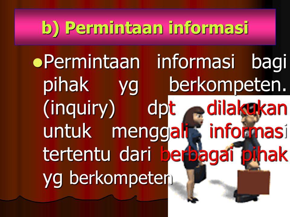 b) Permintaan informasi Permintaan informasi bagi pihak yg berkompeten. (inquiry) dpt dilakukan untuk menggali informasi tertentu dari berbagai pihak