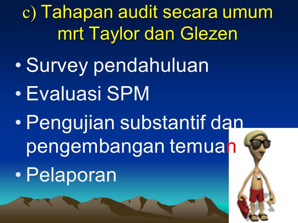 c) Tahapan audit secara umum mrt Taylor dan Glezen Survey pendahuluan Evaluasi SPM Pengujian substantif dan pengembangan temuan Pelaporan