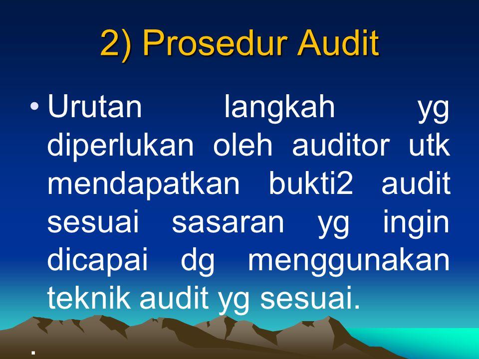 2) Prosedur Audit Urutan langkah yg diperlukan oleh auditor utk mendapatkan bukti2 audit sesuai sasaran yg ingin dicapai dg menggunakan teknik audit yg sesuai..
