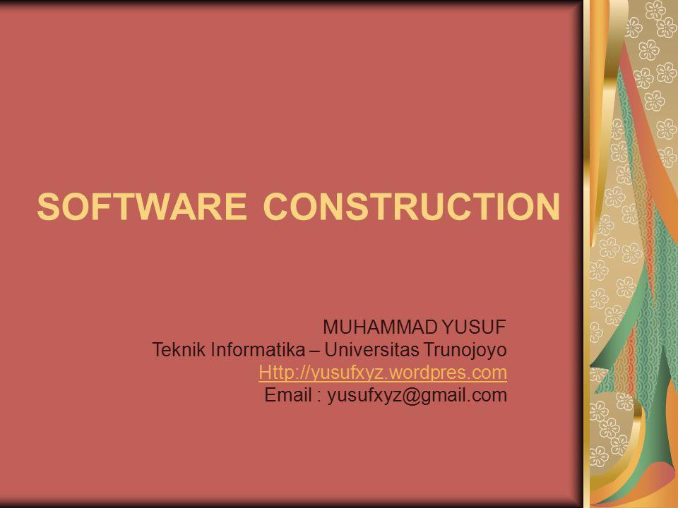 SOFTWARE CONSTRUCTION MUHAMMAD YUSUF Teknik Informatika – Universitas Trunojoyo Http://yusufxyz.wordpres.com Email : yusufxyz@gmail.com