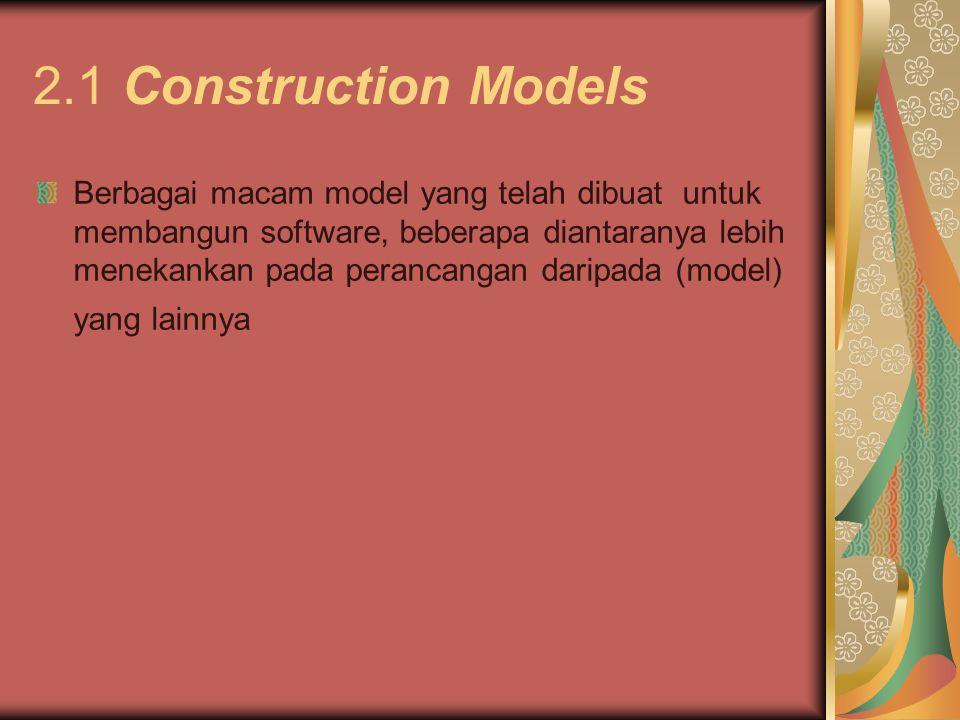 2.1 Construction Models Berbagai macam model yang telah dibuat untuk membangun software, beberapa diantaranya lebih menekankan pada perancangan daripada (model) yang lainnya