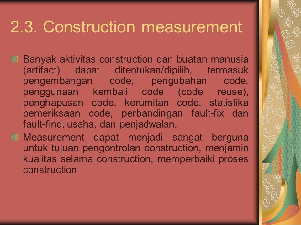2.3. Construction measurement Banyak aktivitas construction dan buatan manusia (artifact) dapat ditentukan/dipilih, termasuk pengembangan code, pengub